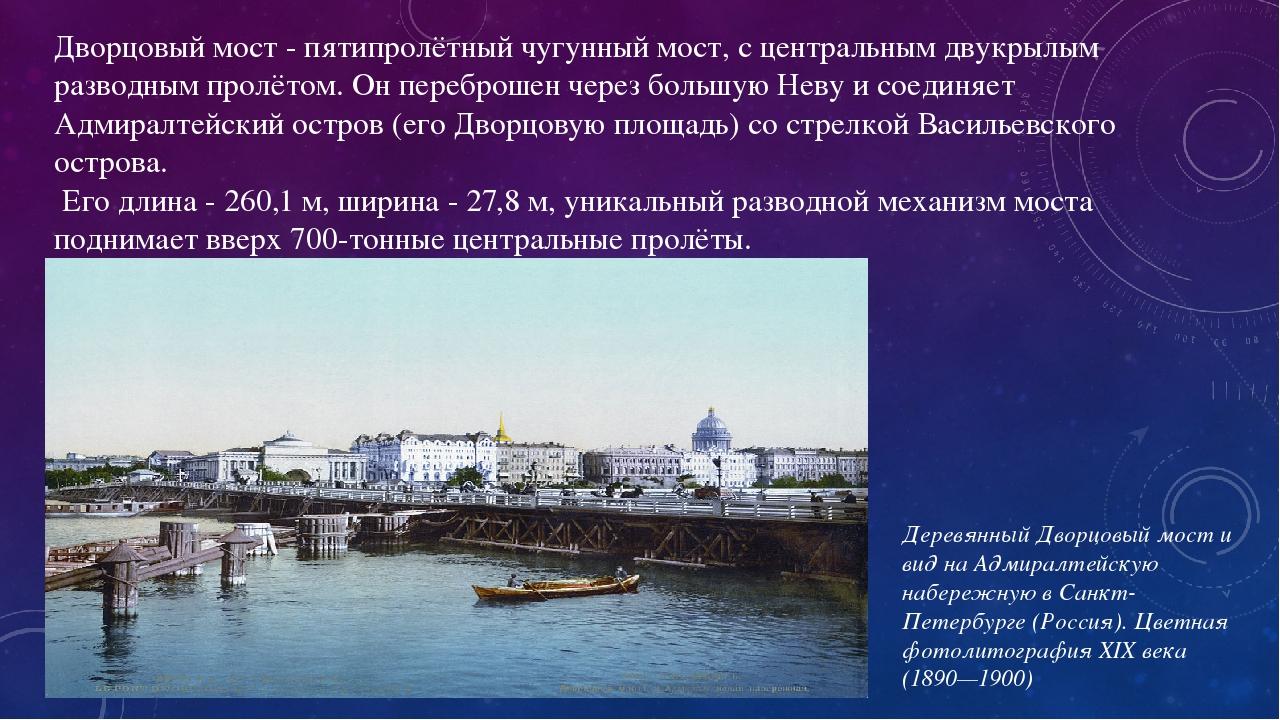 Дворцовый мост - пятипролётный чугунный мост, с центральным двукрылым разводным пролётом. Он переброшен через большую Неву и соединяет Адмиралтейск...