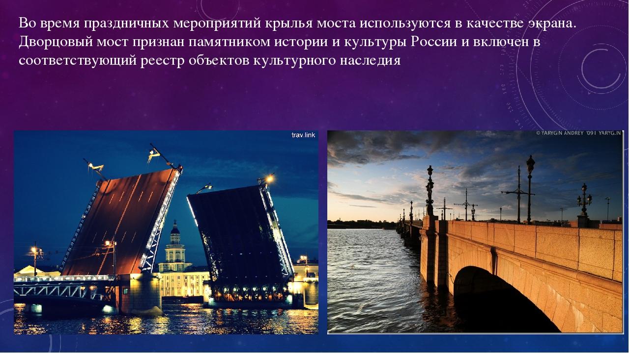 Во время праздничных мероприятий крылья моста используются в качестве экрана. Дворцовый мост признан памятником истории и культуры России и включен...