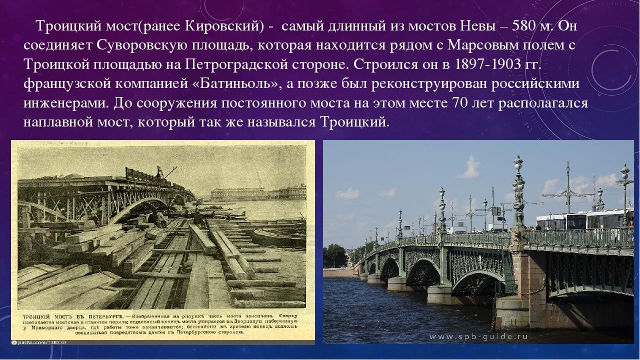 Троицкий мост(ранее Кировский) - самый длинный из мостов Невы – 580 м. Он соединяет Суворовскую площадь, которая находится рядом с Марсовым полем с...