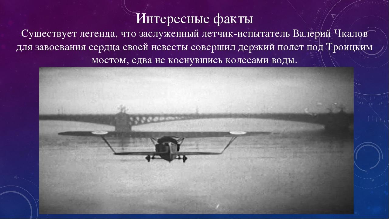 Интересные факты Существует легенда, что заслуженный летчик-испытатель Валерий Чкалов для завоевания сердца своей невесты совершил дерзкий полет по...