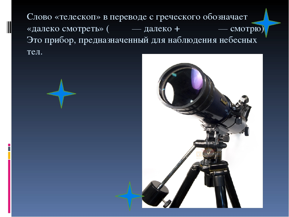 Слово «телескоп» в переводе с греческого обозначает «далеко смотреть» (τῆλε — далеко + σκοπέω — смотрю). Это прибор, предназначенный для наблюдения...