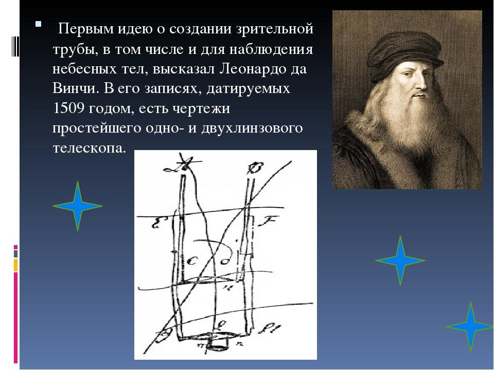 Первымидею о создании зрительной трубы, в том числе и для наблюдения небесных тел, высказал Леонардо да Винчи. В его записях, датируемых 1509 год...