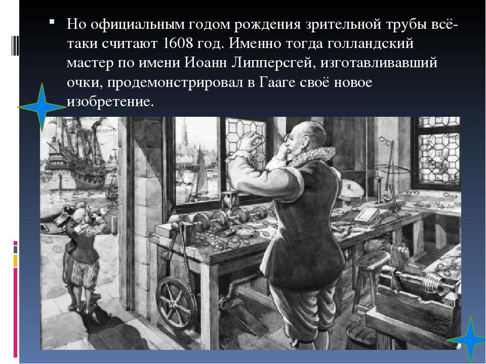 Но официальным годом рождения зрительной трубы всё-таки считают 1608 год. Именно тогда голландский мастер по имени Иоанн Липперсгей, изготавливавши...