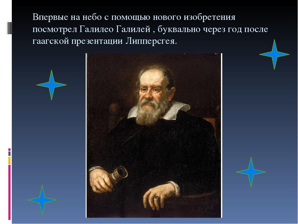 Впервые на небо с помощью нового изобретения посмотрел Галилео Галилей , буквально через год после гаагской презентации Липперсгея.