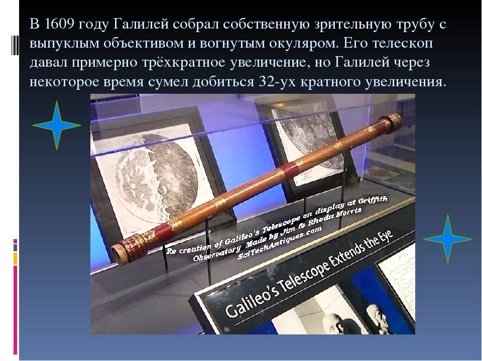 В 1609 году Галилей собрал собственную зрительную трубу с выпуклым объективом и вогнутым окуляром. Его телескоп давал примерно трёхкратное увеличен...