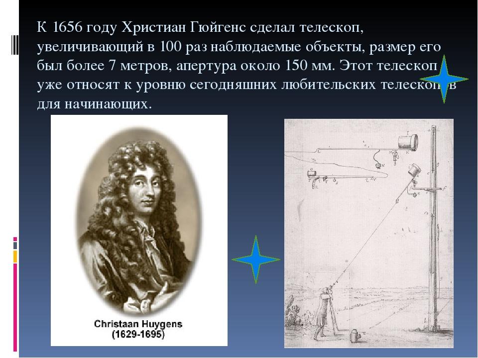 К 1656 году Христиан Гюйгенс сделал телескоп, увеличивающий в 100 раз наблюдаемые объекты, размер его был более 7 метров, апертура около 150 мм. Эт...