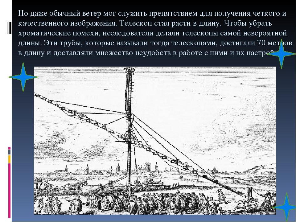 Но даже обычный ветер мог служить препятствием для получения четкого и качественного изображения. Телескоп стал расти в длину. Чтобы убрать хромати...
