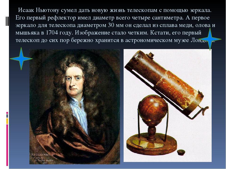 Исаак Ньютону сумел дать новую жизнь телескопам с помощью зеркала. Его первый рефлектор имел диаметр всего четыре сантиметра. А первое зеркало для...