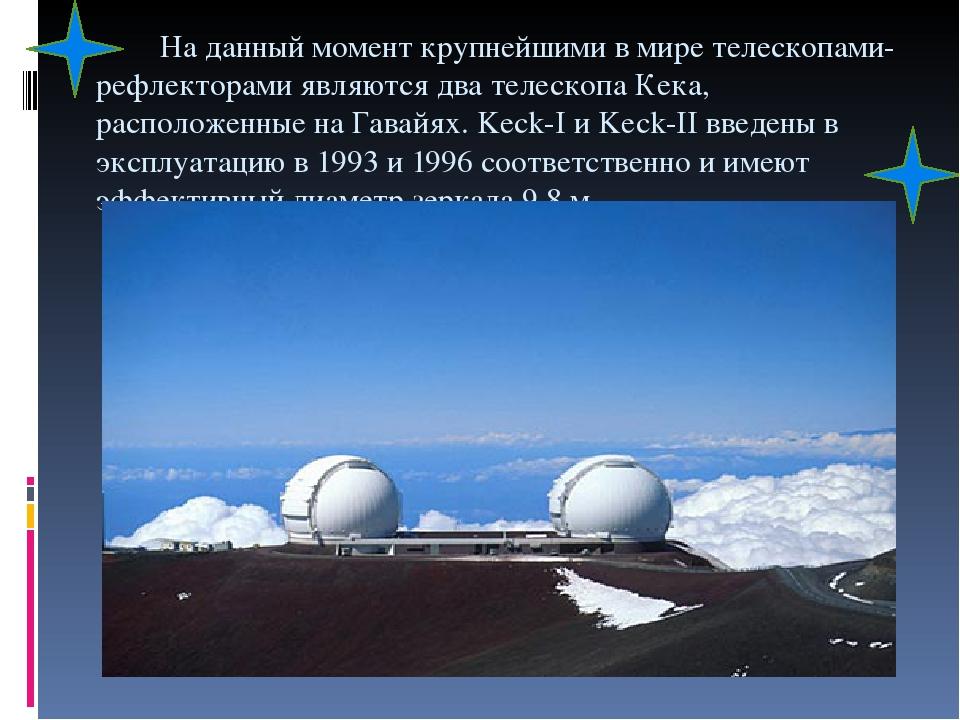На данный момент крупнейшими в мире телескопами-рефлекторами являются два телескопа Кека, расположенные на Гавайях. Keck-I и Keck-II введены в эксп...