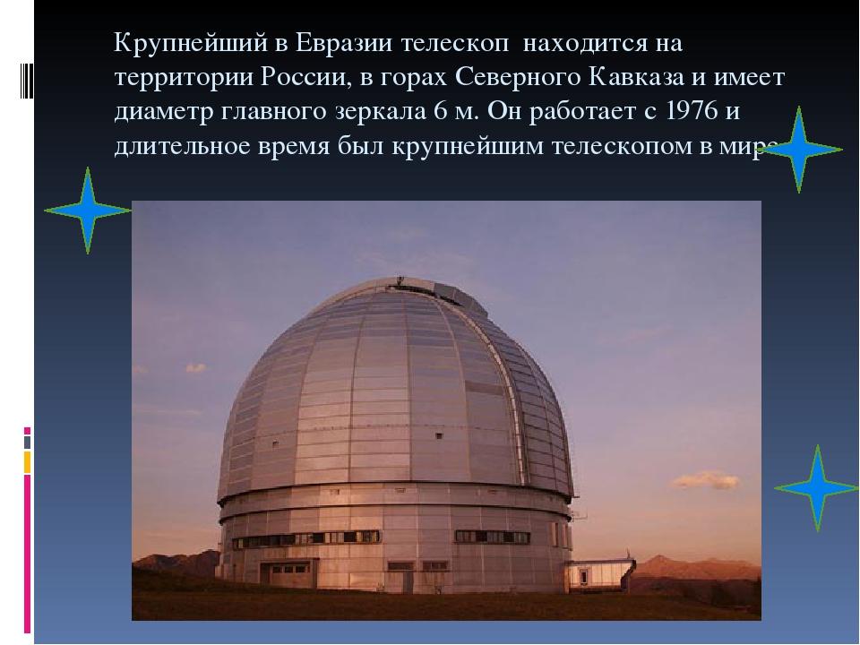 Крупнейший в Евразии телескоп находится на территории России, в горах Северного Кавказа и имеет диаметр главного зеркала 6 м. Он работает с 1976 и ...