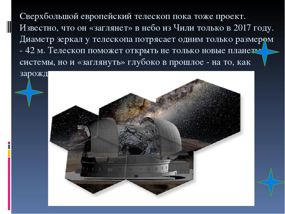 Сверхбольшой европейский телескоп пока тоже проект. Известно, что он «заглянет» в небо из Чили только в 2017 году. Диаметр зеркал у телескопа потря...
