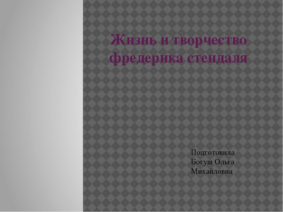 Жизнь и творчество фредерика стендаля Подготовила Богуш Ольга Михайловна
