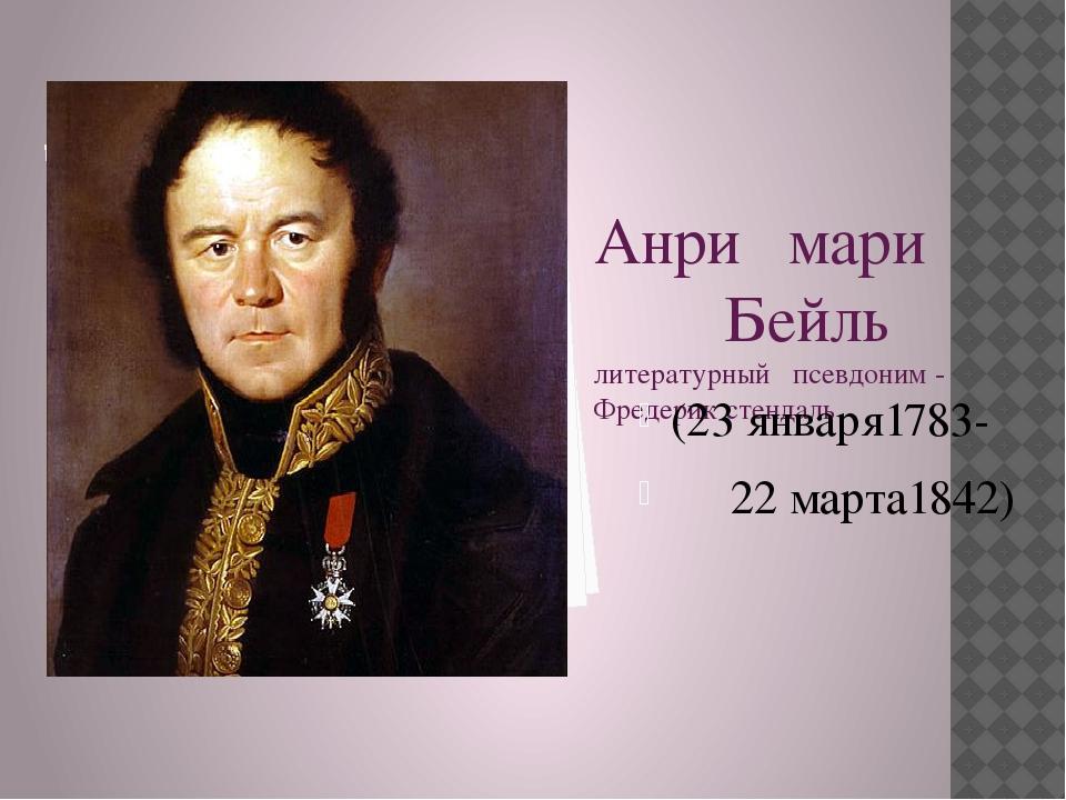 Анри мари Бейль литературный псевдоним - Фредерик стендаль (23 января1783- 22 марта1842)