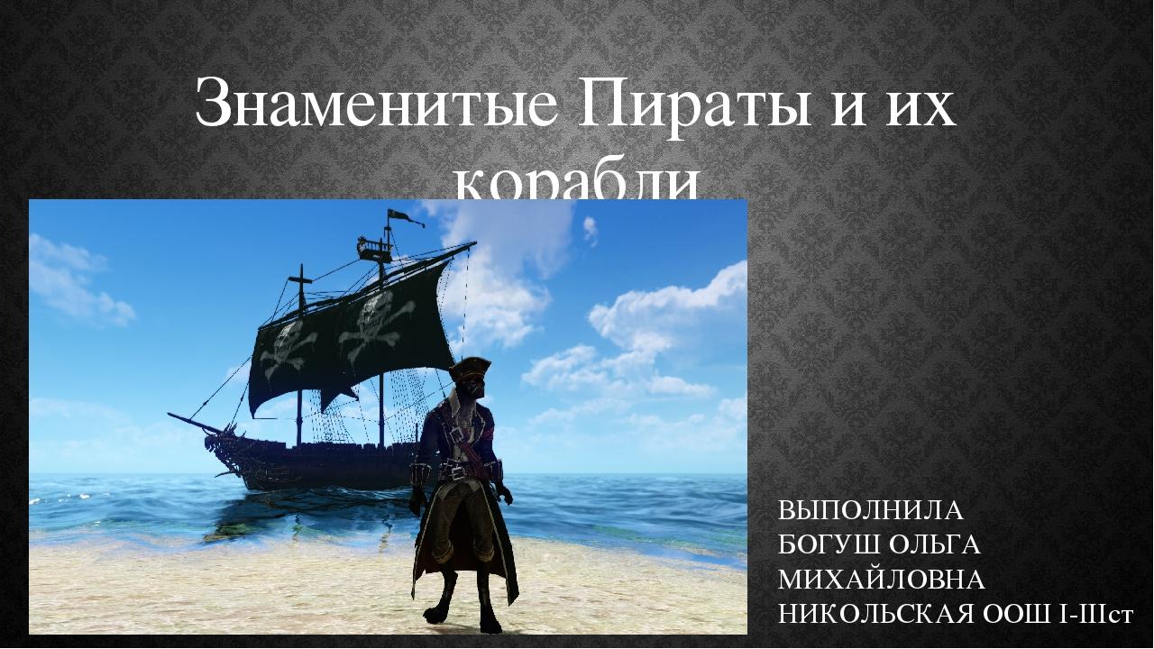 Знаменитые Пираты и их корабли ВЫПОЛНИЛА БОГУШ ОЛЬГА МИХАЙЛОВНА НИКОЛЬСКАЯ ООШ І-ІІІст