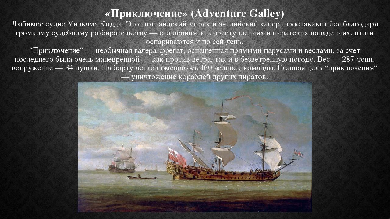 «Приключение» (Adventure Galley) Любимое судно Уильяма Кидда. Это шотландский моряк и английский капер, прославившийся благодаря громкому судебному...