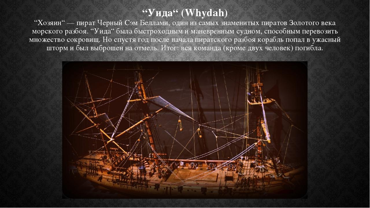 """""""Уида"""" (Whydah) """"Хозяин"""" — пират Черный Сэм Беллами, один из самых знаменитых пиратов Золотого века морского разбоя. """"Уида"""" была быстроходным иман..."""