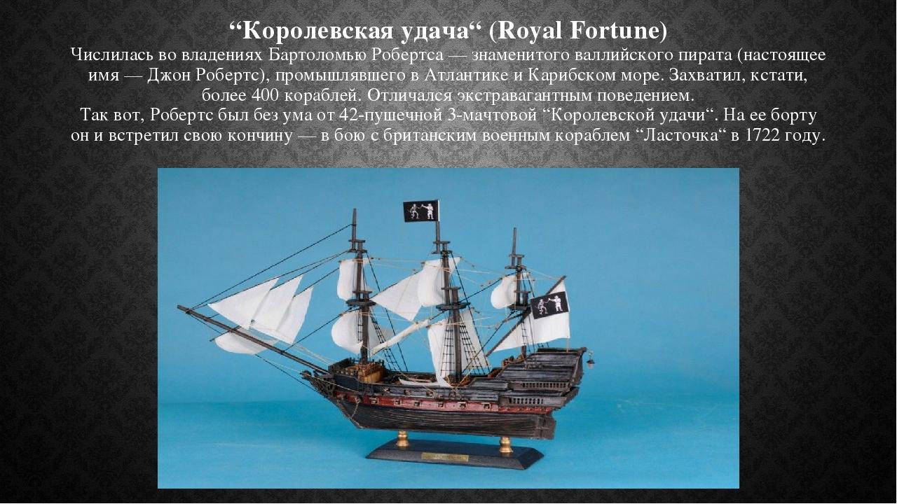 """""""Королевская удача"""" (Royal Fortune) Числилась во владениях Бартоломью Робертса — знаменитого валлийского пирата (настоящее имя — Джон Робертс), про..."""