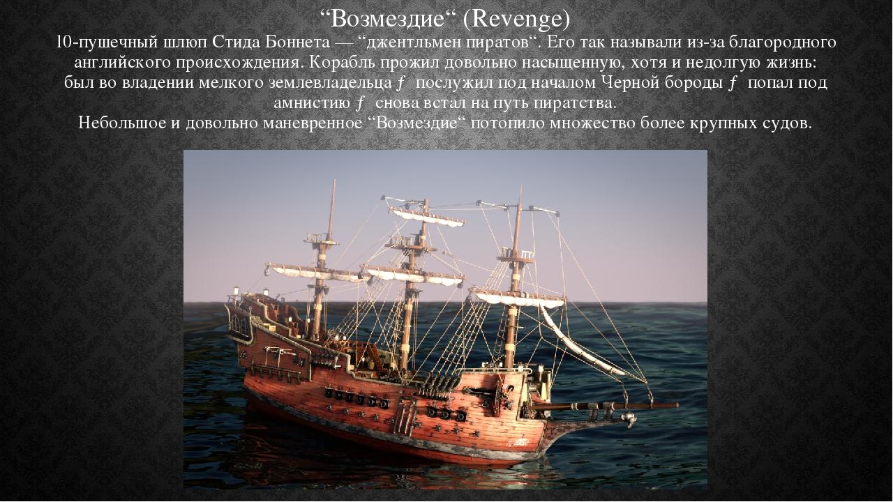 """""""Возмездие"""" (Revenge) 10-пушечный шлюп Стида Боннета — """"джентльмен пиратов"""". Его так называли из-за благородного английского происхождения. Корабль..."""