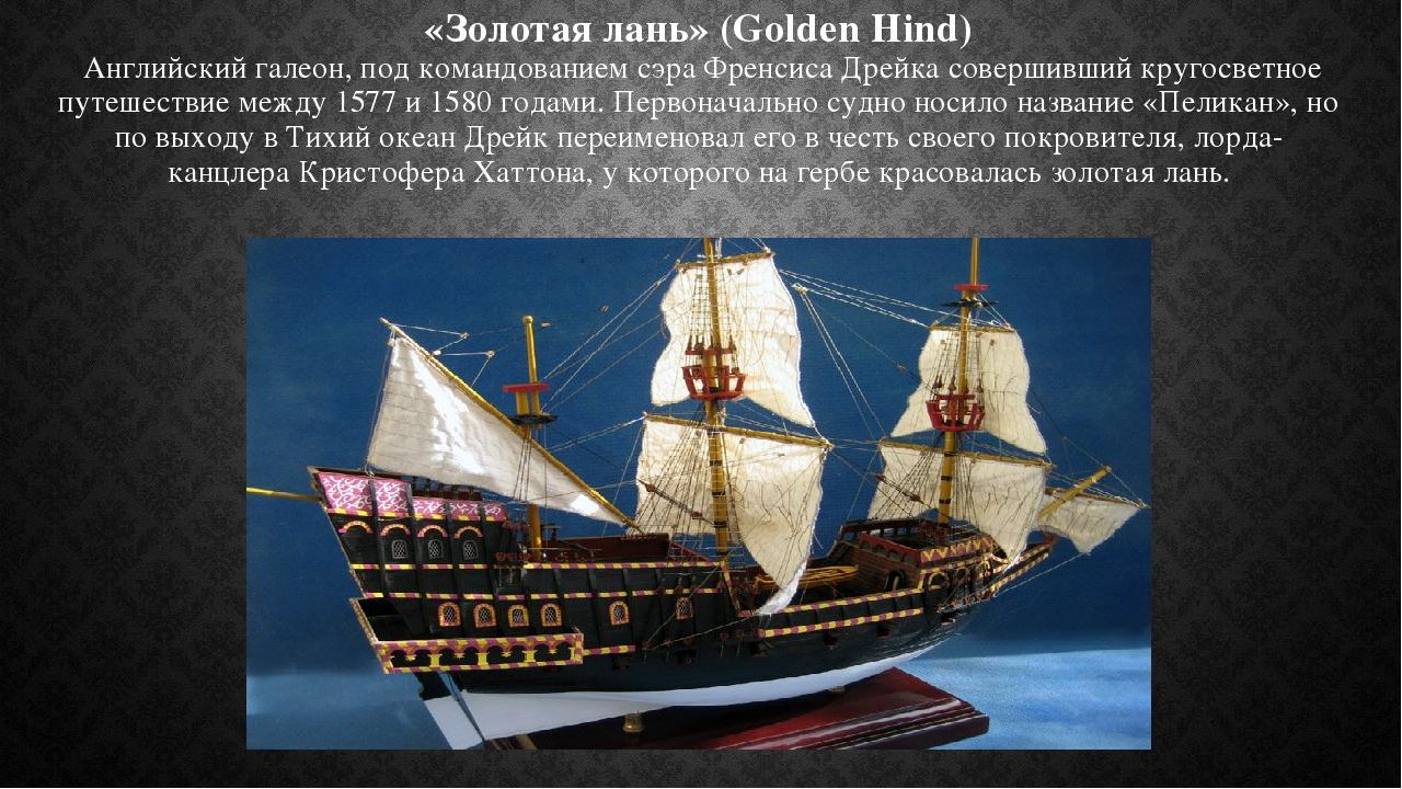 «Золотая лань» (Golden Hind) Английский галеон, под командованием сэра Френсиса Дрейка совершивший кругосветное путешествие между 1577 и 1580 годам...