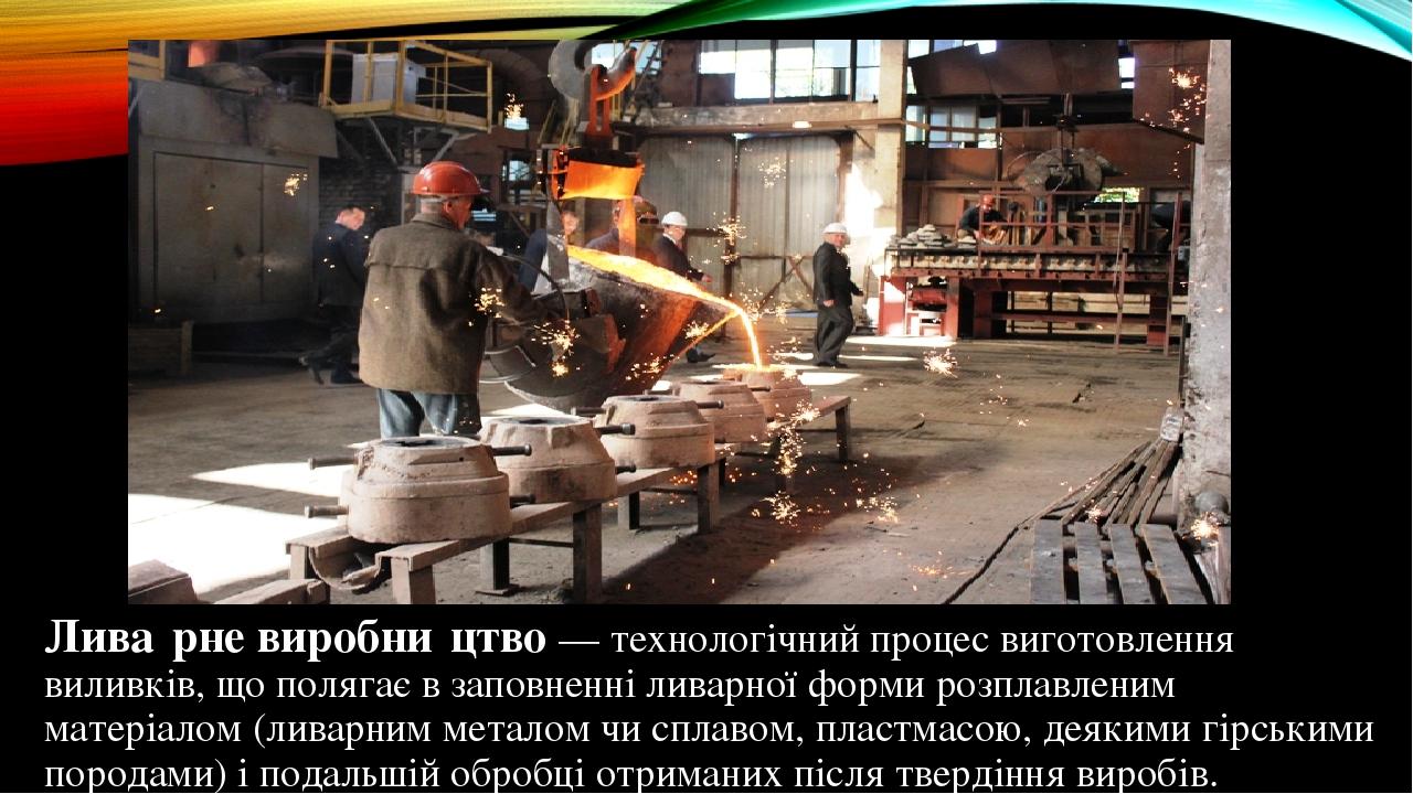 Лива́рне виробни́цтво — технологічний процес виготовлення виливків, що полягає в заповненні ливарної форми розплавленим матеріалом (ливарним метало...