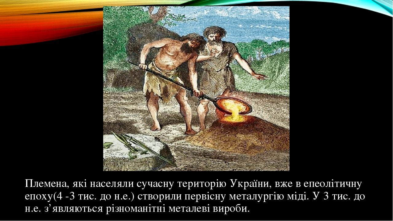 Племена, які населяли сучасну територію України, вже в епеолітичну епоху(4 -3 тис. до н.е.) створили первісну металургію міді. У 3 тис. до н.е. з'я...