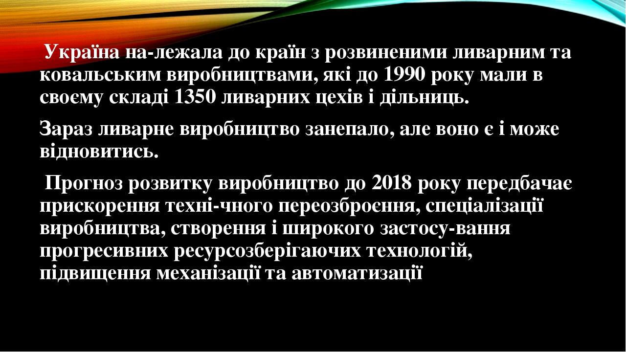 Україна належала до країн з розвиненими ливарним та ковальським виробництвами, які до 1990 року мали в своєму складі 1350 ливарних цехів і дільниц...