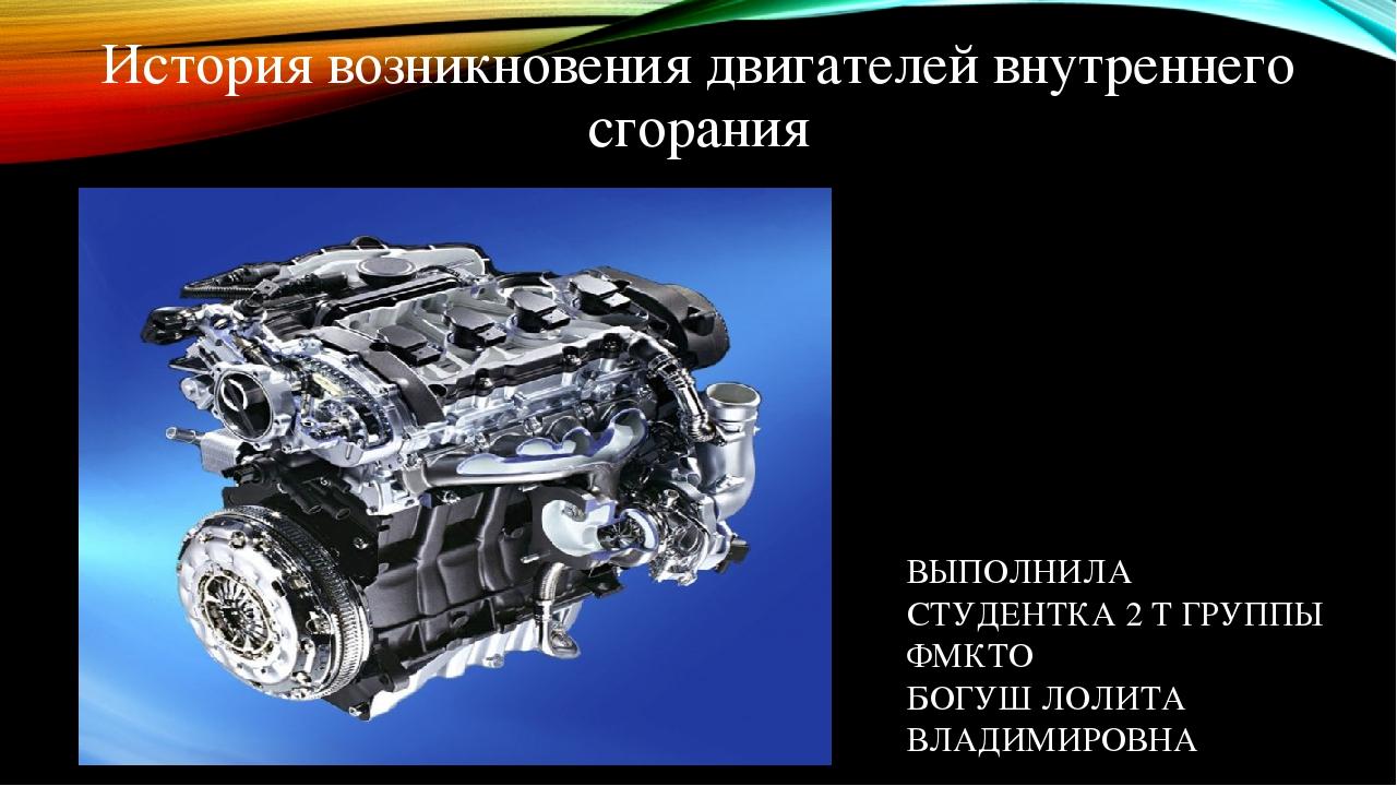 История возникновения двигателей внутреннего сгорания ВЫПОЛНИЛА СТУДЕНТКА 2 Т ГРУППЫ ФМКТО БОГУШ ЛОЛИТА ВЛАДИМИРОВНА