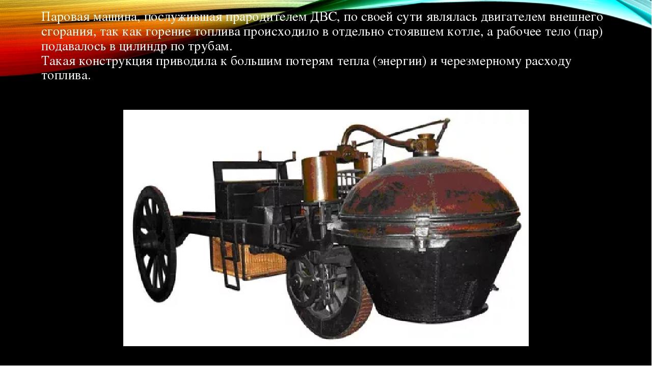Паровая машина, послужившая прародителем ДВС, по своей сути являлась двигателем внешнего сгорания, так как горение топлива происходило в отдельно с...