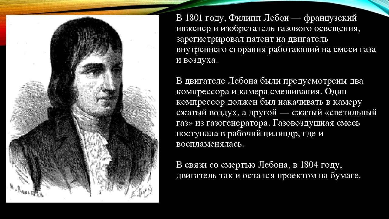 В 1801 году, Филипп Лебон — французский инженер и изобретатель газового освещения, зарегистрировал патент на двигатель внутреннего сгорания работаю...