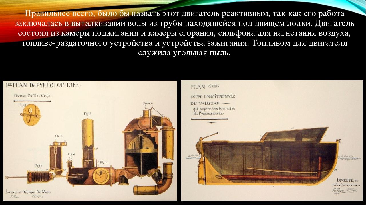 Правильнее всего, было бы назвать этот двигатель реактивным, так как его работа заключалась в выталкивании воды из трубы находящейся под днищем лод...