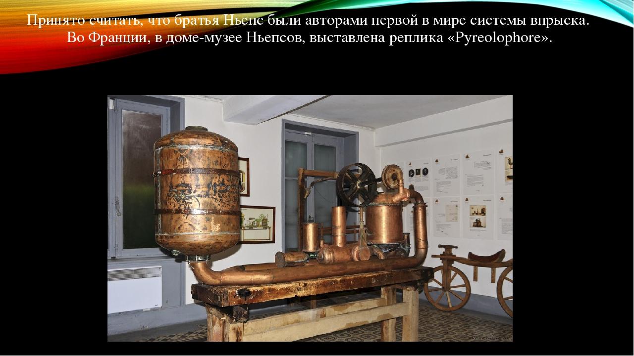 Принято считать, что братья Ньепс были авторами первой в мире системы впрыска. Во Франции, в доме-музее Ньепсов, выставлена реплика «Pyreolophore».