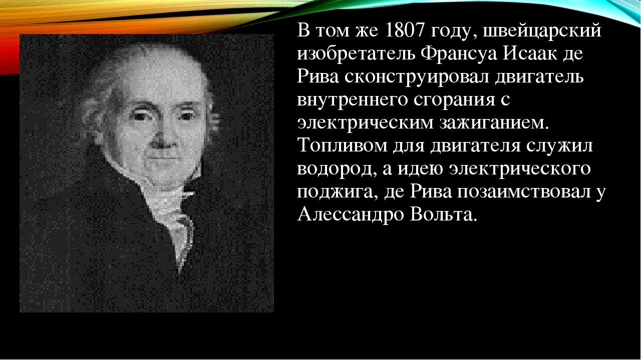 В том же 1807 году, швейцарский изобретатель Франсуа Исаак де Рива сконструировал двигатель внутреннего сгорания с электрическим зажиганием. Топлив...