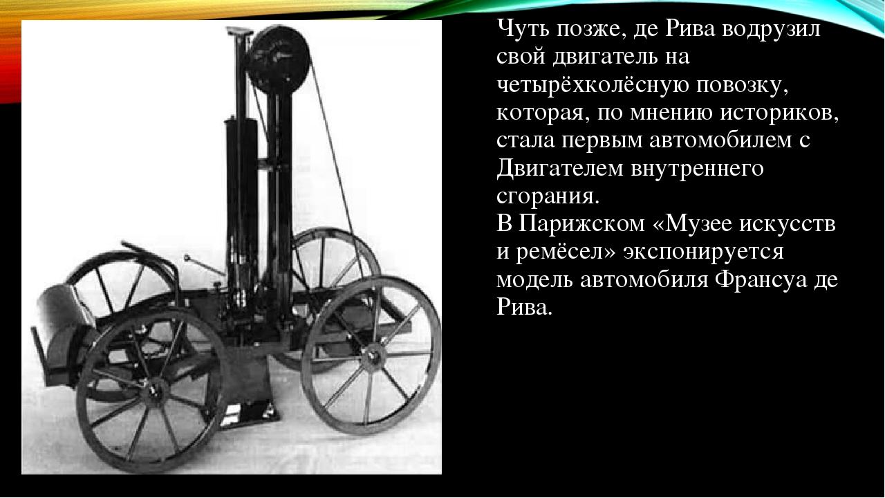 Чуть позже, де Рива водрузил свой двигатель на четырёхколёсную повозку, которая, по мнению историков, стала первым автомобилем с Двигателем внутрен...