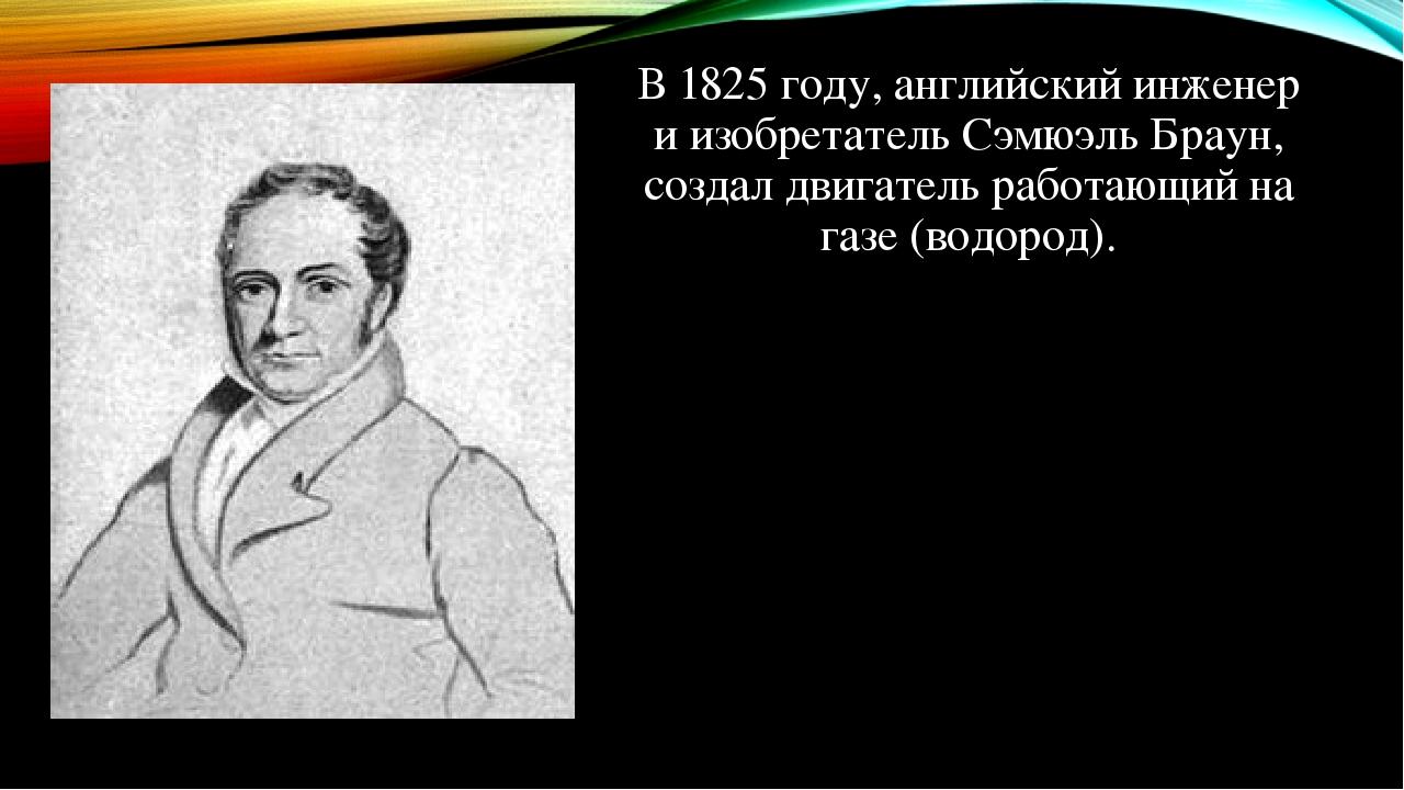 В 1825 году, английский инженер и изобретатель Сэмюэль Браун, создал двигатель работающий на газе (водород).