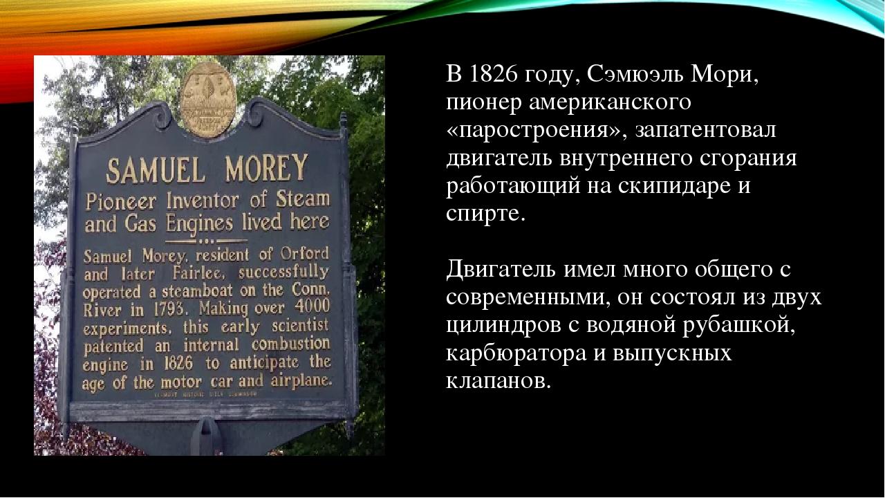 В 1826 году, Сэмюэль Мори, пионер американского «паростроения», запатентовал двигатель внутреннего сгорания работающий на скипидаре и спирте. Двига...