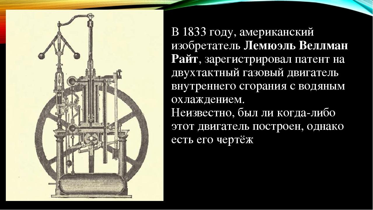 В 1833 году, американский изобретатель Лемюэль Веллман Райт, зарегистрировал патент на двухтактный газовый двигатель внутреннего сгорания с водяным...