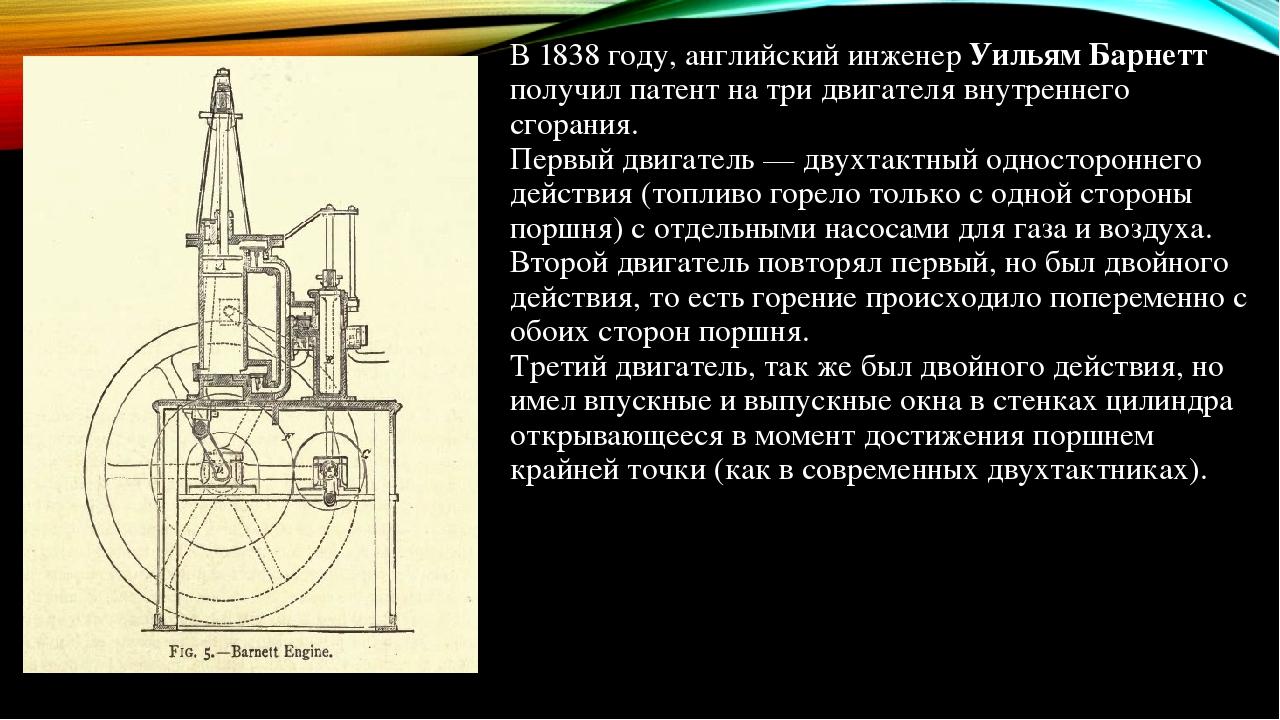 В 1838 году, английский инженер Уильям Барнетт получил патент на три двигателя внутреннего сгорания. Первый двигатель — двухтактный одностороннего ...