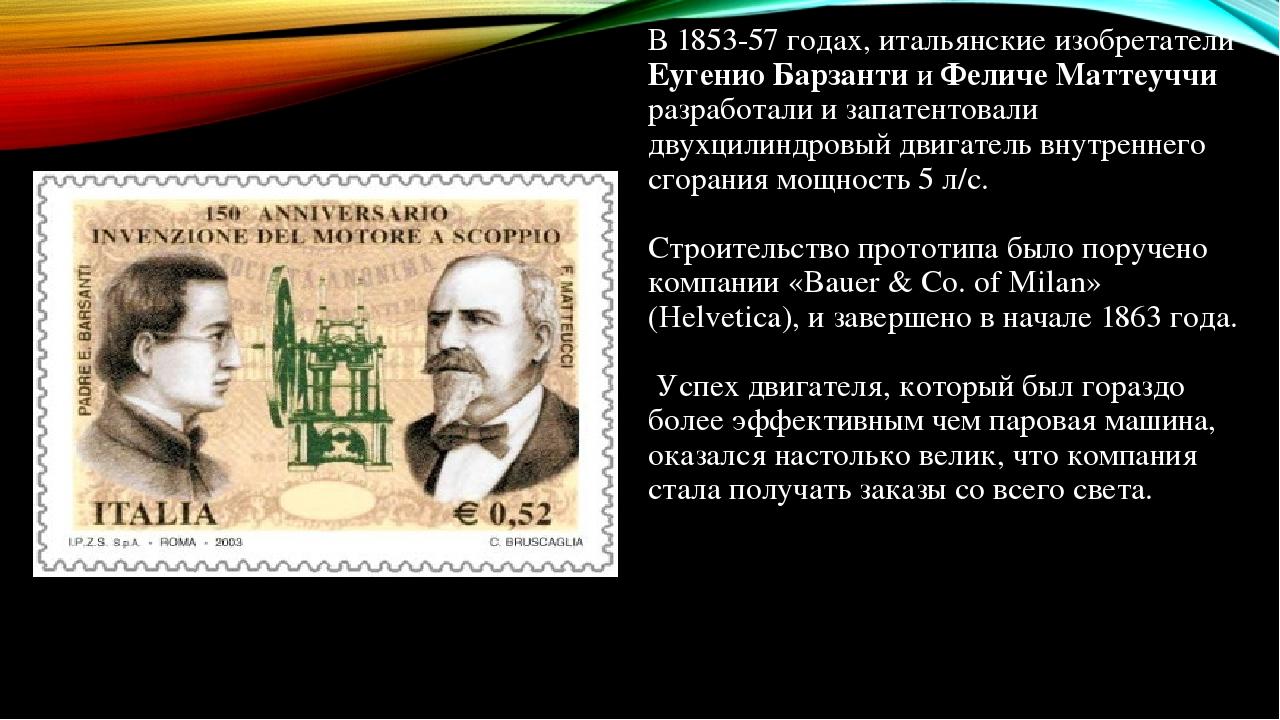 В 1853-57 годах, итальянские изобретатели Еугенио Барзанти и Феличе Маттеуччи разработали и запатентовали двухцилиндровый двигатель внутреннего сго...