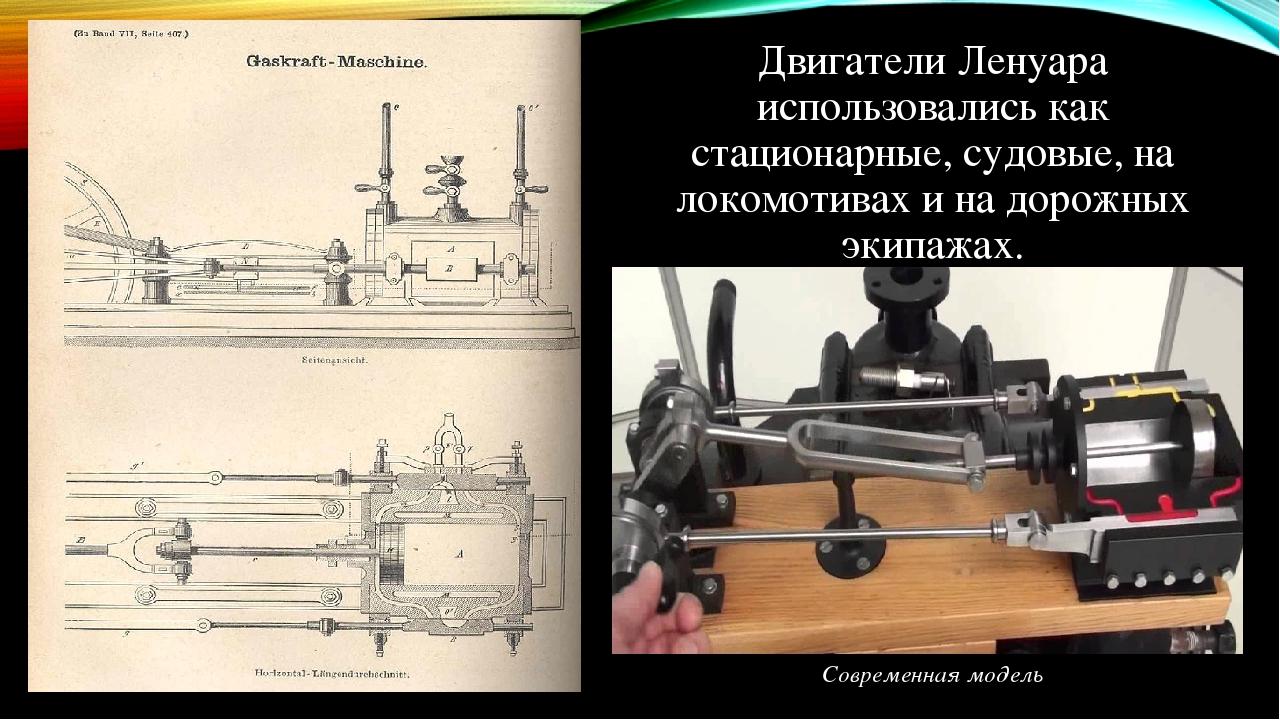 Двигатели Ленуара использовались как стационарные, судовые, на локомотивах и на дорожных экипажах. Современная модель
