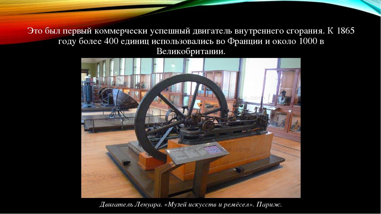 Это был первый коммерчески успешный двигатель внутреннего сгорания. К 1865 году более 400 единиц использовались во Франции и около 1000 в Великобри...
