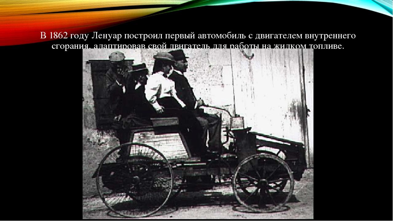 В 1862 году Ленуар построил первый автомобиль с двигателем внутреннего сгорания, адаптировав свой двигатель для работы на жидком топливе.