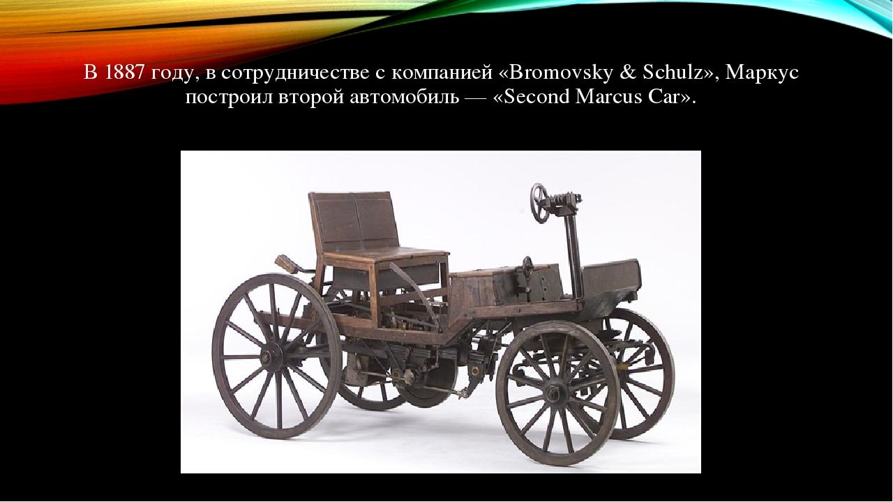 В 1887 году, в сотрудничестве с компанией «Bromovsky & Schulz», Маркус построил второй автомобиль — «Second Marcus Car».