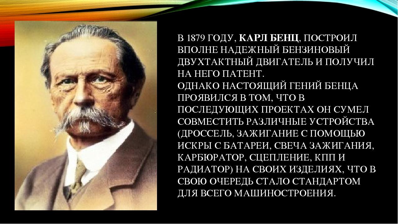 В 1879 ГОДУ, КАРЛ БЕНЦ, ПОСТРОИЛ ВПОЛНЕ НАДЕЖНЫЙ БЕНЗИНОВЫЙ ДВУХТАКТНЫЙ ДВИГАТЕЛЬ И ПОЛУЧИЛ НА НЕГО ПАТЕНТ. ОДНАКО НАСТОЯЩИЙ ГЕНИЙ БЕНЦА ПРОЯВИЛСЯ ...