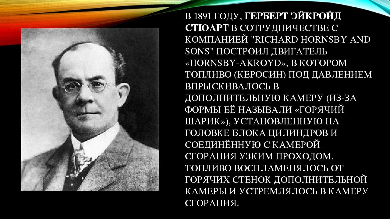 """В 1891 ГОДУ, ГЕРБЕРТ ЭЙКРОЙД СТЮАРТ В СОТРУДНИЧЕСТВЕ С КОМПАНИЕЙ """"RICHARD HORNSBY AND SONS"""" ПОСТРОИЛ ДВИГАТЕЛЬ «HORNSBY-AKROYD», В КОТОРОМ ТОПЛИВО ..."""
