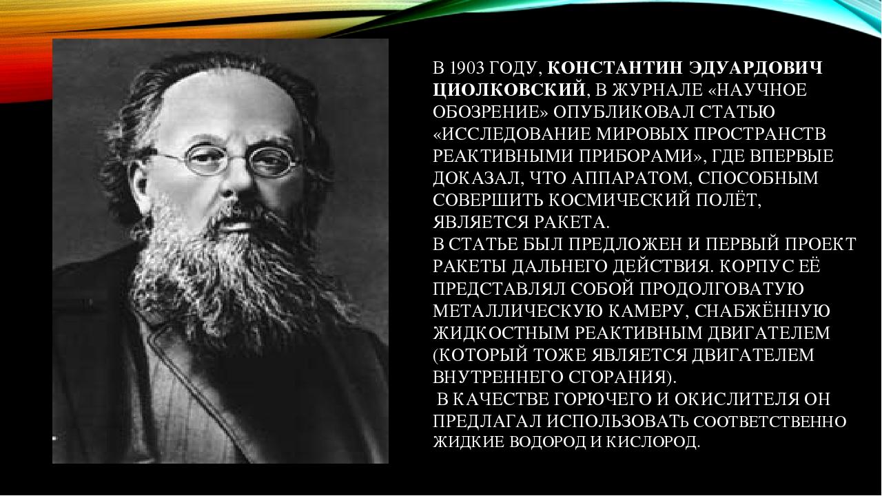 В 1903 ГОДУ, КОНСТАНТИН ЭДУАРДОВИЧ ЦИОЛКОВСКИЙ, В ЖУРНАЛЕ «НАУЧНОЕ ОБОЗРЕНИЕ» ОПУБЛИКОВАЛ СТАТЬЮ «ИССЛЕДОВАНИЕ МИРОВЫХ ПРОСТРАНСТВ РЕАКТИВНЫМИ ПРИБ...