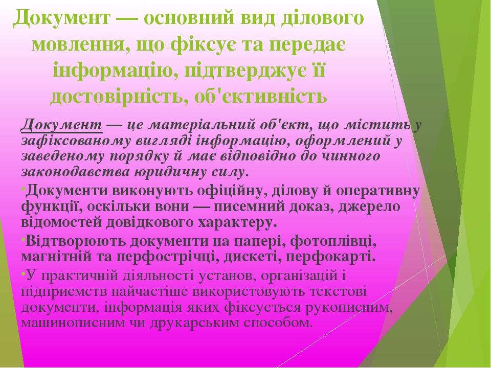 Документ — основний вид ділового мовлення, що фіксує та передає інформацію, підтверджує її достовірність, об'єктивність Документ — це матеріальний ...