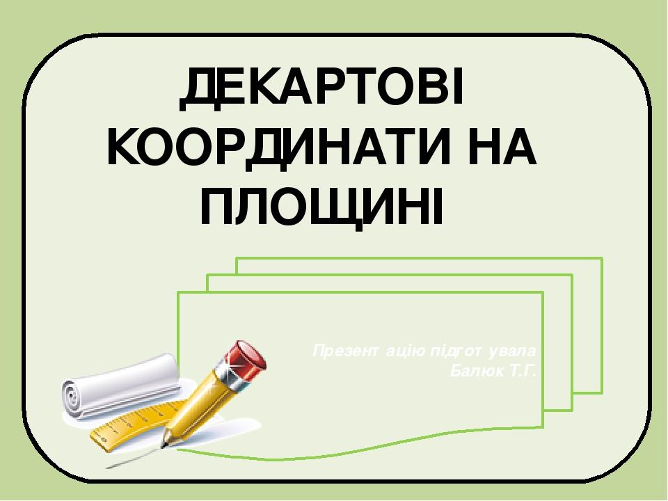 ДЕКАРТОВІ КООРДИНАТИ НА ПЛОЩИНІ Презентацію підготувала Балюк Т.Г.