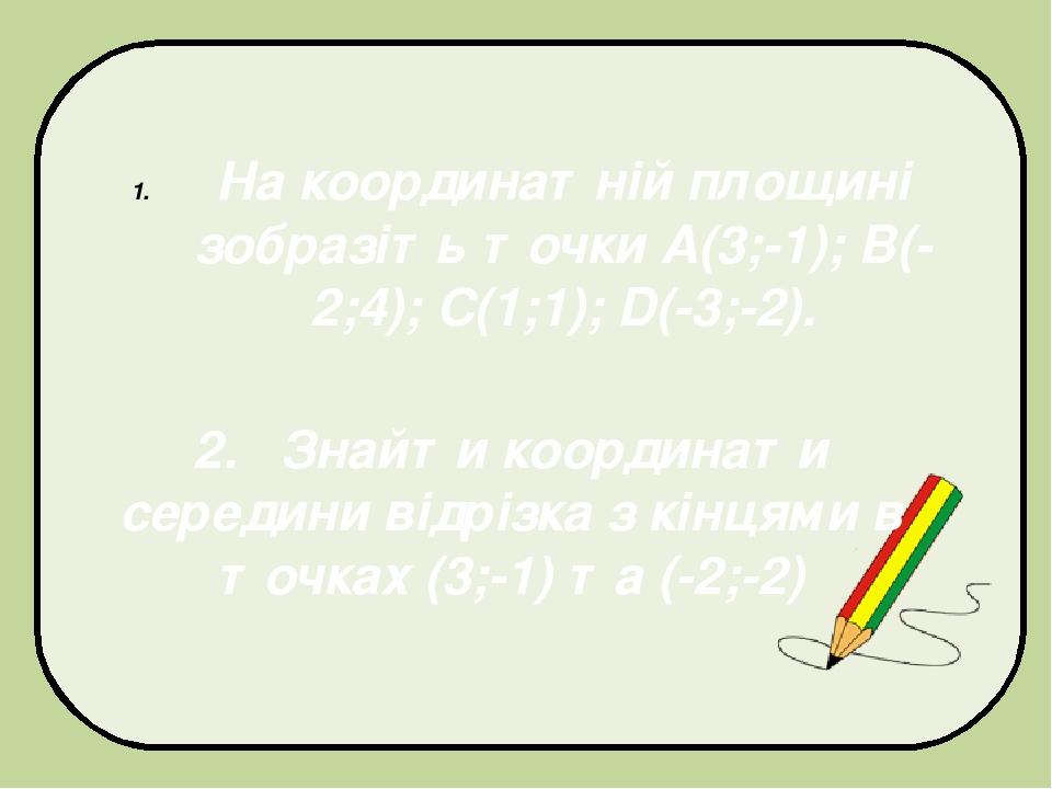 На координатній площині зобразіть точки А(3;-1); B(-2;4); C(1;1); D(-3;-2). 2. Знайти координати середини відрізка з кінцями в точках (3;-1) та (-2...