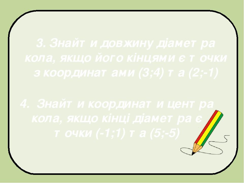 3. Знайти довжину діаметра кола, якщо його кінцями є точки з координатами (3;4) та (2;-1) 4. Знайти координати центра кола, якщо кінці діаметра є т...