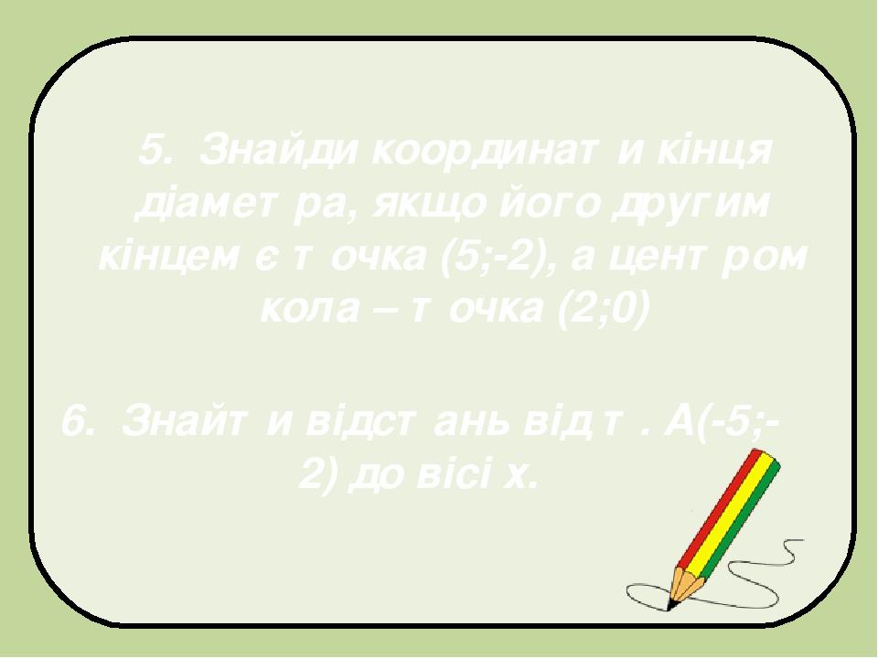 5. Знайди координати кінця діаметра, якщо його другим кінцем є точка (5;-2), а центром кола – точка (2;0) 6. Знайти відстань від т. А(-5;-2) до віс...